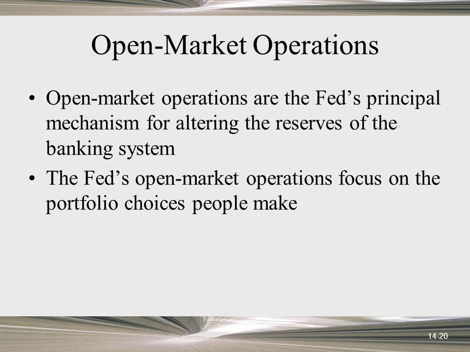 14-20 Open-Market Operations Open-market operations are the Feds principal mechanism for altering the reserves of the banking system The Feds open-market operations focus on the portfolio choices people make