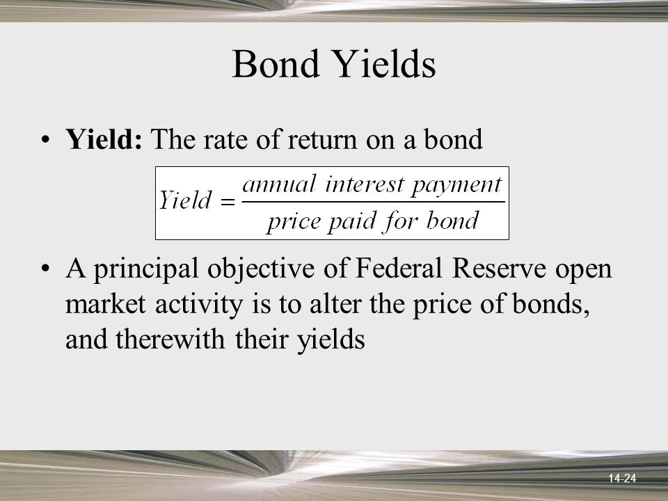14-24 Bond Yields Yield: The rate of return on a bond A principal objective of Federal Reserve open market activity is to alter the price of bonds, and therewith their yields