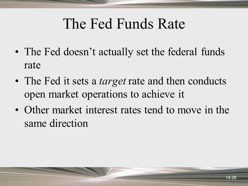 14-28 The Fed Funds Rate The Fed doesnt actually set the federal funds rate The Fed it sets a target rate and then conducts open market operations to achieve it Other market interest rates tend to move in the same direction