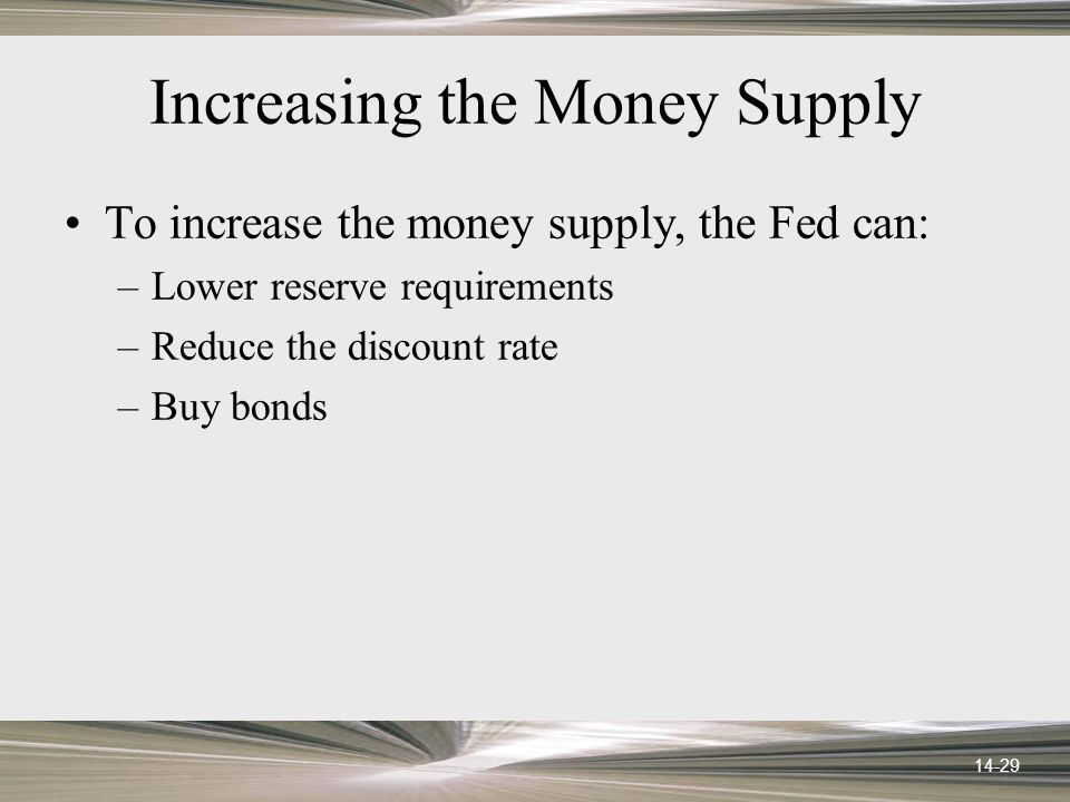 14-29 Increasing the Money Supply To increase the money supply, the Fed can: –Lower reserve requirements –Reduce the discount rate –Buy bonds