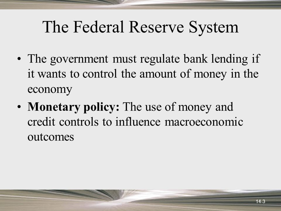 14-3 The Federal Reserve System The government must regulate bank lending if it wants to control the amount of money in the economy Monetary policy: The use of money and credit controls to influence macroeconomic outcomes