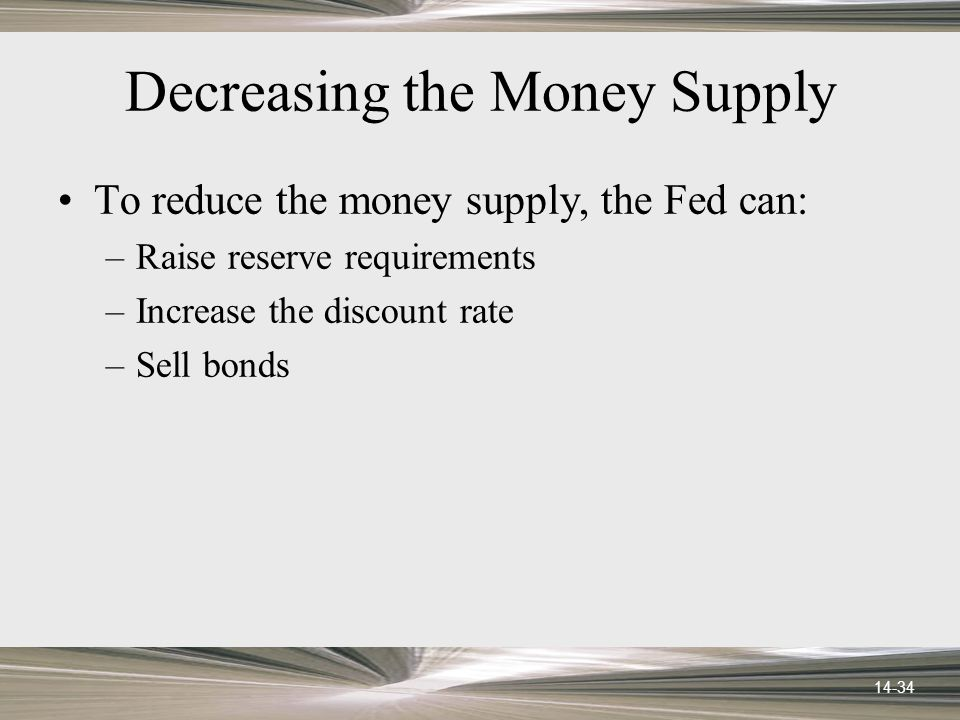 14-34 Decreasing the Money Supply To reduce the money supply, the Fed can: –Raise reserve requirements –Increase the discount rate –Sell bonds