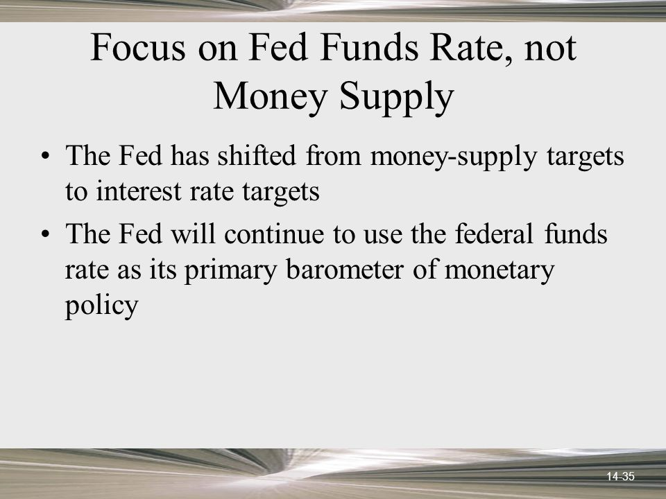 14-35 Focus on Fed Funds Rate, not Money Supply The Fed has shifted from money-supply targets to interest rate targets The Fed will continue to use the federal funds rate as its primary barometer of monetary policy