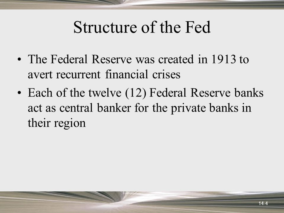 14-4 Structure of the Fed The Federal Reserve was created in 1913 to avert recurrent financial crises Each of the twelve (12) Federal Reserve banks act as central banker for the private banks in their region