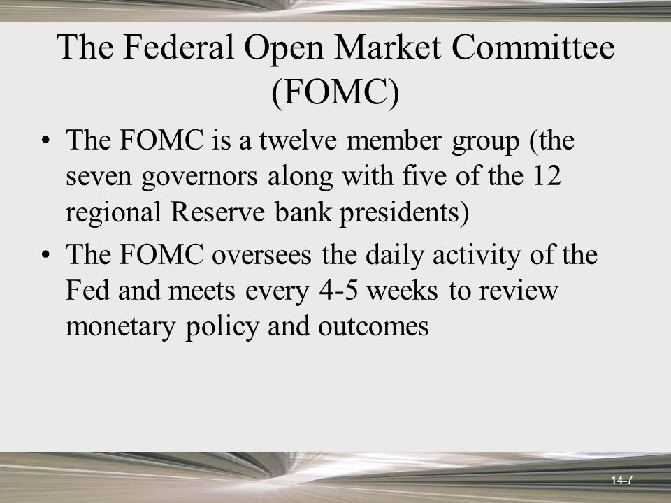 14-7 The Federal Open Market Committee (FOMC) The FOMC is a twelve member group (the seven governors along with five of the 12 regional Reserve bank presidents) The FOMC oversees the daily activity of the Fed and meets every 4-5 weeks to review monetary policy and outcomes