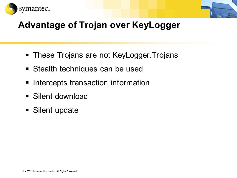 11 – 2002 Symantec Corporation, All Rights Reserved Advantage of Trojan over KeyLogger These Trojans are not KeyLogger.Trojans Stealth techniques can be used Intercepts transaction information Silent download Silent update