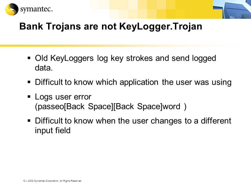 12 – 2002 Symantec Corporation, All Rights Reserved Bank Trojans are not KeyLogger.Trojan Old KeyLoggers log key strokes and send logged data.