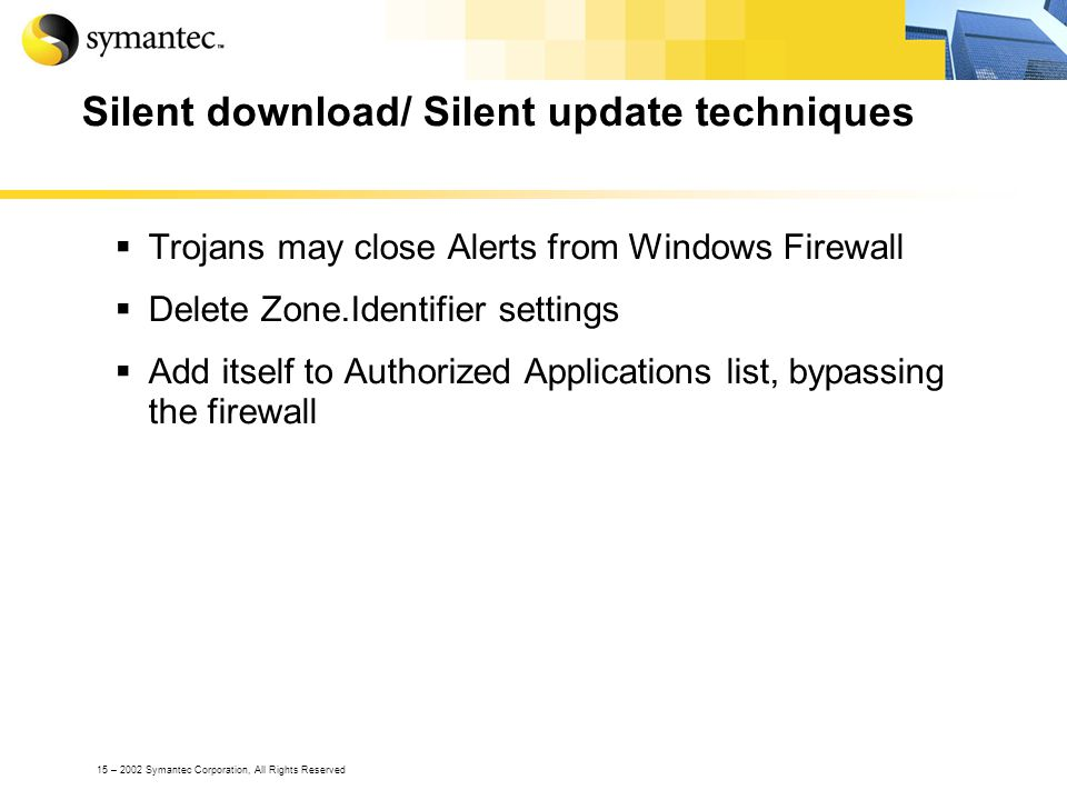 15 – 2002 Symantec Corporation, All Rights Reserved Silent download/ Silent update techniques Trojans may close Alerts from Windows Firewall Delete Zone.Identifier settings Add itself to Authorized Applications list, bypassing the firewall
