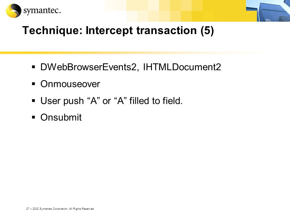 27 – 2002 Symantec Corporation, All Rights Reserved Technique: Intercept transaction (5) DWebBrowserEvents2, IHTMLDocument2 Onmouseover User push A or A filled to field.