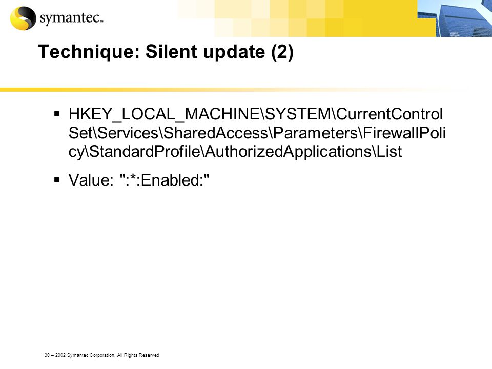 30 – 2002 Symantec Corporation, All Rights Reserved Technique: Silent update (2) HKEY_LOCAL_MACHINE\SYSTEM\CurrentControl Set\Services\SharedAccess\Parameters\FirewallPoli cy\StandardProfile\AuthorizedApplications\List Value: :*:Enabled:
