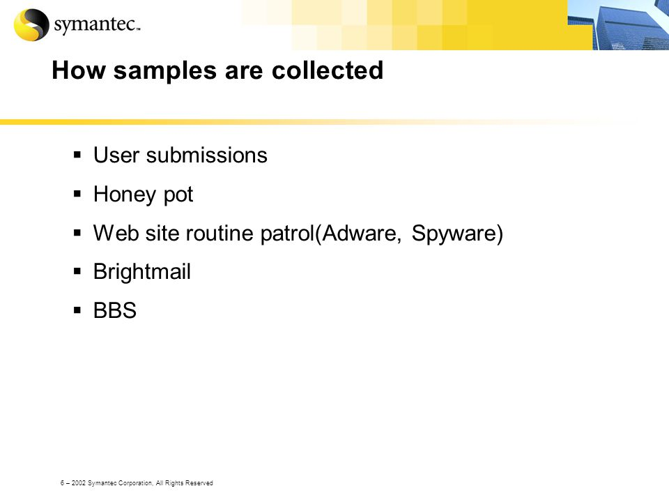 6 – 2002 Symantec Corporation, All Rights Reserved How samples are collected User submissions Honey pot Web site routine patrol(Adware, Spyware) Brightmail BBS