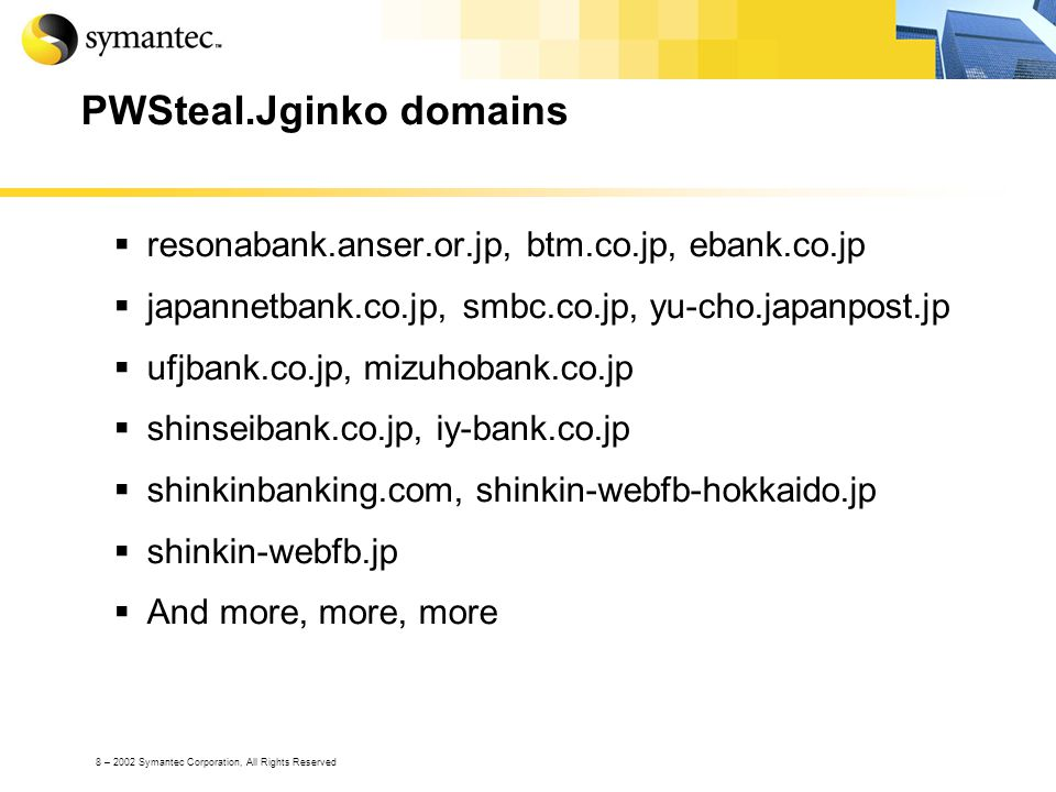 8 – 2002 Symantec Corporation, All Rights Reserved PWSteal.Jginko domains resonabank.anser.or.jp, btm.co.jp, ebank.co.jp japannetbank.co.jp, smbc.co.jp, yu-cho.japanpost.jp ufjbank.co.jp, mizuhobank.co.jp shinseibank.co.jp, iy-bank.co.jp shinkinbanking.com, shinkin-webfb-hokkaido.jp shinkin-webfb.jp And more, more, more