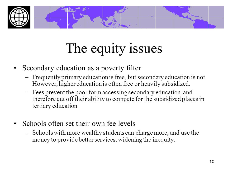 10 The equity issues Secondary education as a poverty filter –Frequently primary education is free, but secondary education is not.