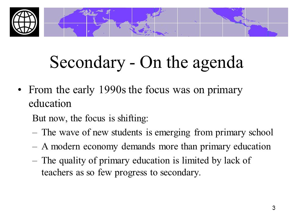 3 Secondary - On the agenda From the early 1990s the focus was on primary education But now, the focus is shifting: –The wave of new students is emerging from primary school –A modern economy demands more than primary education –The quality of primary education is limited by lack of teachers as so few progress to secondary.