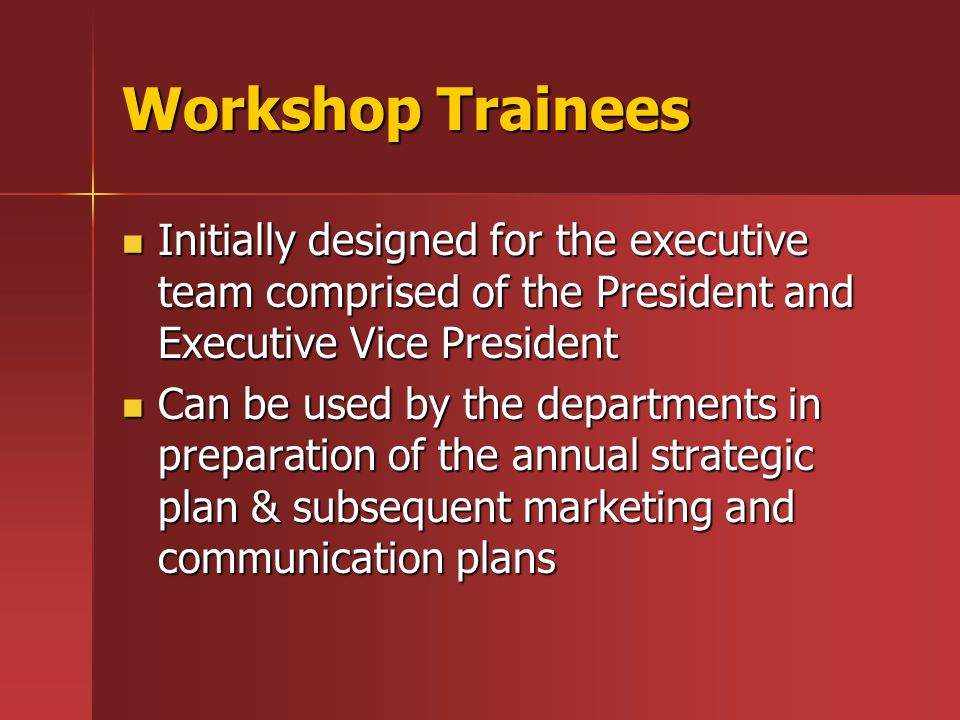 Workshop Trainees Initially designed for the executive team comprised of the President and Executive Vice President Initially designed for the executive team comprised of the President and Executive Vice President Can be used by the departments in preparation of the annual strategic plan & subsequent marketing and communication plans Can be used by the departments in preparation of the annual strategic plan & subsequent marketing and communication plans