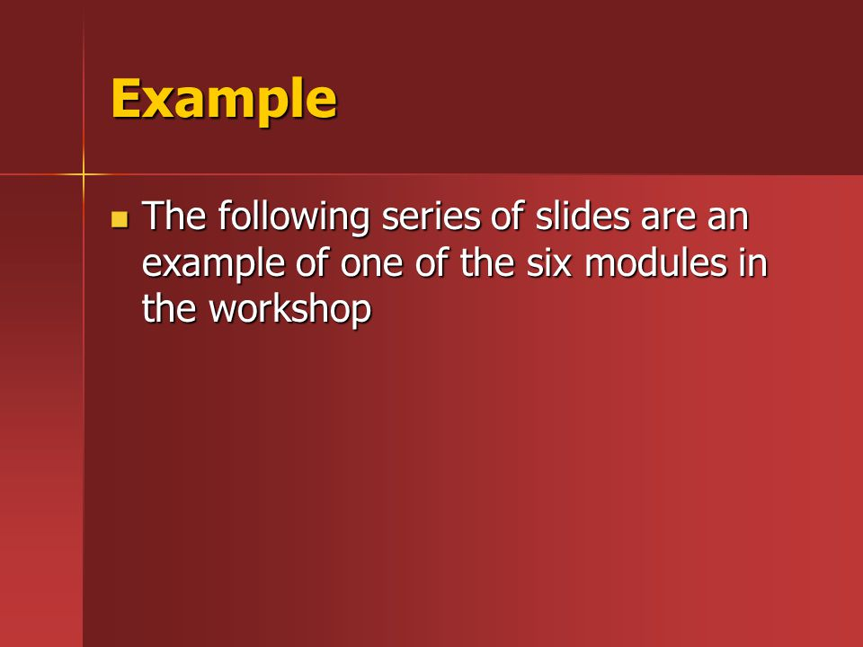 Example The following series of slides are an example of one of the six modules in the workshop The following series of slides are an example of one of the six modules in the workshop