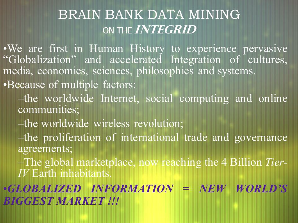 BRAIN BANK DATA MINING ON THE INTEGRID We are first in Human History to experience pervasive Globalization and accelerated Integration of cultures, media, economies, sciences, philosophies and systems.