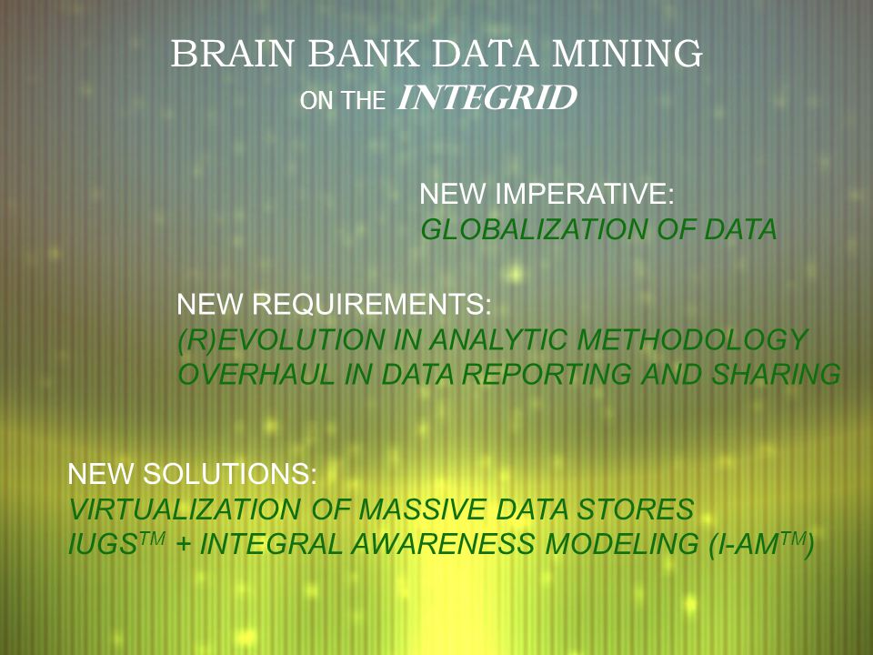 BRAIN BANK DATA MINING ON THE INTEGRID NEW IMPERATIVE: GLOBALIZATION OF DATA NEW REQUIREMENTS: (R)EVOLUTION IN ANALYTIC METHODOLOGY OVERHAUL IN DATA REPORTING AND SHARING NEW SOLUTIONS: VIRTUALIZATION OF MASSIVE DATA STORES IUGS TM + INTEGRAL AWARENESS MODELING (I-AM TM )