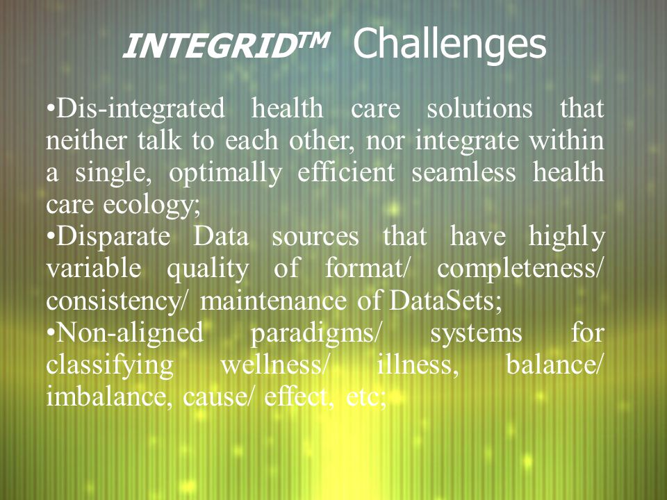 INTEGRID TM Challenges Dis-integrated health care solutions that neither talk to each other, nor integrate within a single, optimally efficient seamless health care ecology; Disparate Data sources that have highly variable quality of format/ completeness/ consistency/ maintenance of DataSets; Non-aligned paradigms/ systems for classifying wellness/ illness, balance/ imbalance, cause/ effect, etc;