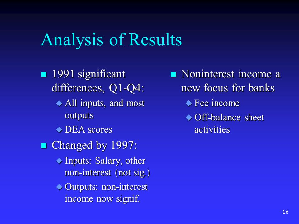 16 Analysis of Results n 1991 significant differences, Q1-Q4: u All inputs, and most outputs u DEA scores n Changed by 1997: u Inputs: Salary, other non-interest (not sig.) u Outputs: non-interest income now signif.