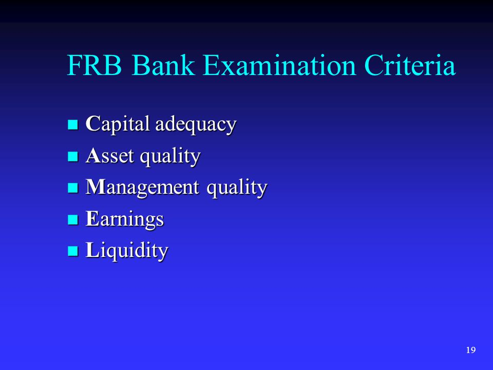 19 FRB Bank Examination Criteria n Capital adequacy n Asset quality n Management quality n Earnings n Liquidity