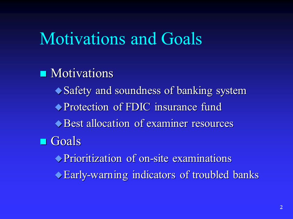 2 Motivations and Goals n Motivations u Safety and soundness of banking system u Protection of FDIC insurance fund u Best allocation of examiner resources n Goals u Prioritization of on-site examinations u Early-warning indicators of troubled banks