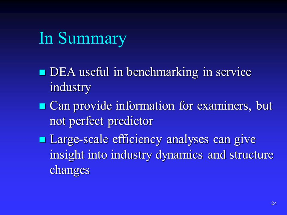 24 In Summary n DEA useful in benchmarking in service industry n Can provide information for examiners, but not perfect predictor n Large-scale efficiency analyses can give insight into industry dynamics and structure changes