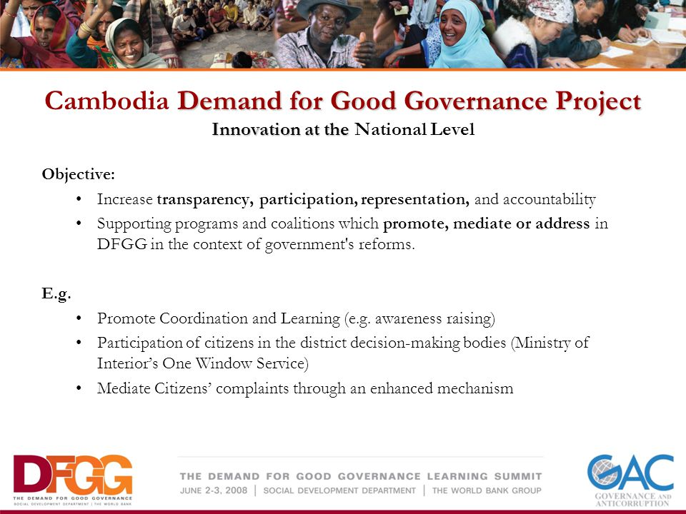 Demand for Good Governance Project Innovation at the Cambodia Demand for Good Governance Project Innovation at the National Level Objective: Increase transparency, participation, representation, and accountability Supporting programs and coalitions which promote, mediate or address in DFGG in the context of government s reforms.
