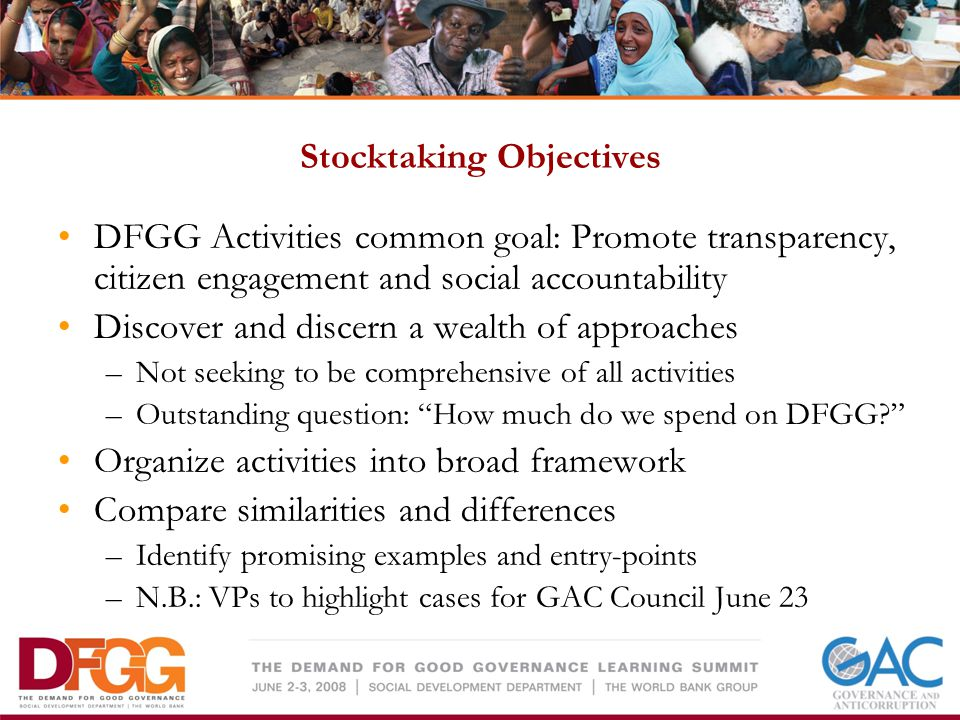 Stocktaking Objectives DFGG Activities common goal: Promote transparency, citizen engagement and social accountability Discover and discern a wealth of approaches –Not seeking to be comprehensive of all activities –Outstanding question: How much do we spend on DFGG.