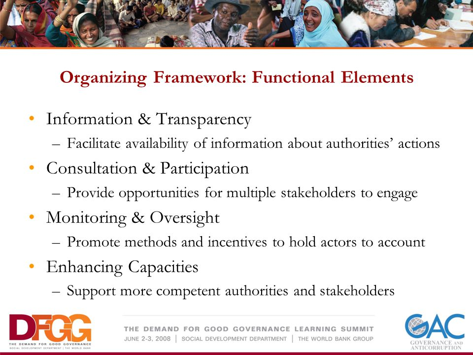 Organizing Framework: Functional Elements Information & Transparency –Facilitate availability of information about authorities actions Consultation & Participation –Provide opportunities for multiple stakeholders to engage Monitoring & Oversight –Promote methods and incentives to hold actors to account Enhancing Capacities –Support more competent authorities and stakeholders