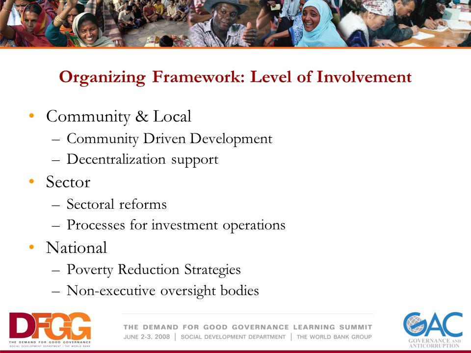 Organizing Framework: Level of Involvement Community & Local –Community Driven Development –Decentralization support Sector –Sectoral reforms –Processes for investment operations National –Poverty Reduction Strategies –Non-executive oversight bodies