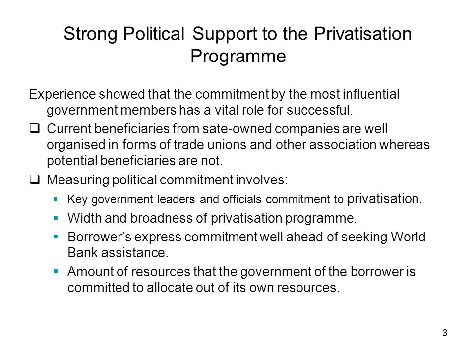 3 Strong Political Support to the Privatisation Programme Experience showed that the commitment by the most influential government members has a vital role for successful.