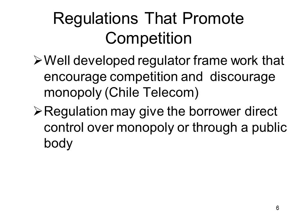 6 Regulations That Promote Competition Well developed regulator frame work that encourage competition and discourage monopoly (Chile Telecom) Regulation may give the borrower direct control over monopoly or through a public body