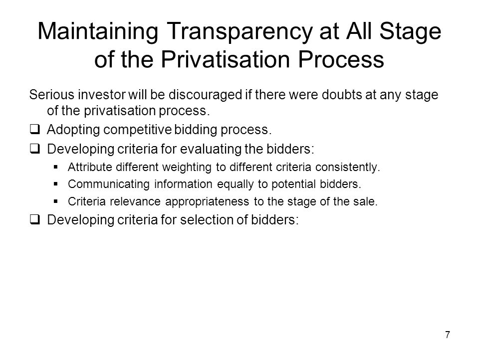 7 Maintaining Transparency at All Stage of the Privatisation Process Serious investor will be discouraged if there were doubts at any stage of the privatisation process.