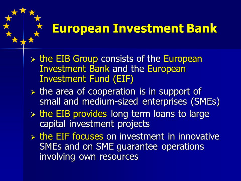 European Investment Bank the EIB Group consists of the European Investment Bank and the European Investment Fund (EIF) the EIB Group consists of the European Investment Bank and the European Investment Fund (EIF) the area of cooperation is in support of small and medium-sized enterprises (SMEs) the area of cooperation is in support of small and medium-sized enterprises (SMEs) the EIB provides long term loans to large capital investment projects the EIB provides long term loans to large capital investment projects the EIF focuses on investment in innovative SMEs and on SME guarantee operations involving own resources the EIF focuses on investment in innovative SMEs and on SME guarantee operations involving own resources