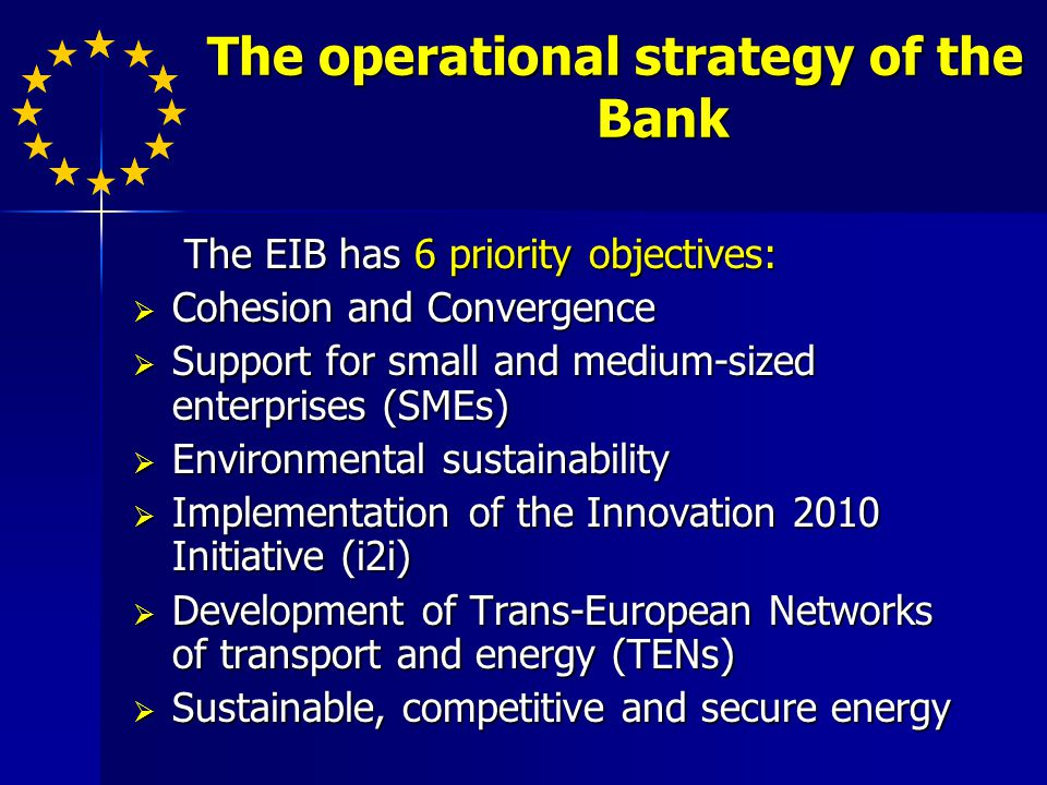 The operational strategy of the Bank The EIB has 6 priority objectives: The EIB has 6 priority objectives: Cohesion and Convergence Cohesion and Convergence Support for small and medium-sized enterprises (SMEs) Support for small and medium-sized enterprises (SMEs) Environmental sustainability Environmental sustainability Implementation of the Innovation 2010 Initiative (i2i) Implementation of the Innovation 2010 Initiative (i2i) Development of Trans-European Networks of transport and energy (TENs) Development of Trans-European Networks of transport and energy (TENs) Sustainable, competitive and secure energy Sustainable, competitive and secure energy