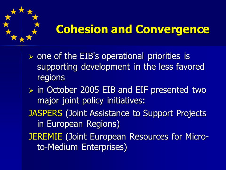 Cohesion and Convergence one of the EIB s operational priorities is supporting development in the less favored regions one of the EIB s operational priorities is supporting development in the less favored regions in October 2005 EIB and EIF presented two major joint policy initiatives: in October 2005 EIB and EIF presented two major joint policy initiatives: JASPERS (Joint Assistance to Support Projects in European Regions) JEREMIE (Joint European Resources for Micro- to-Medium Enterprises)