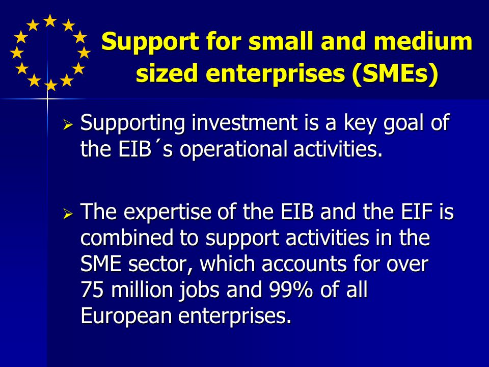 Support for small and medium sized enterprises (SMEs) Supporting investment is a key goal of the EIB´s operational activities.
