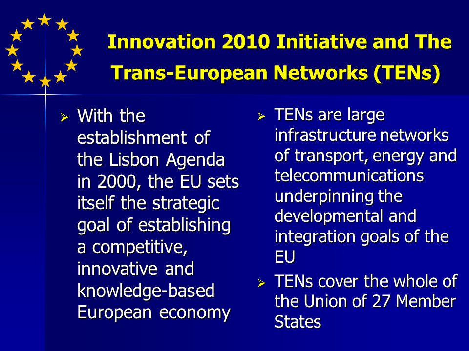 Innovation 2010 Initiative and The Trans-European Networks (TENs) Innovation 2010 Initiative and The Trans-European Networks (TENs) With the establishment of the Lisbon Agenda in 2000, the EU sets itself the strategic goal of establishing a competitive, innovative and knowledge-based European economy With the establishment of the Lisbon Agenda in 2000, the EU sets itself the strategic goal of establishing a competitive, innovative and knowledge-based European economy TENs are large infrastructure networks of transport, energy and telecommunications underpinning the developmental and integration goals of the EU TENs are large infrastructure networks of transport, energy and telecommunications underpinning the developmental and integration goals of the EU TENs cover the whole of the Union of 27 Member States TENs cover the whole of the Union of 27 Member States