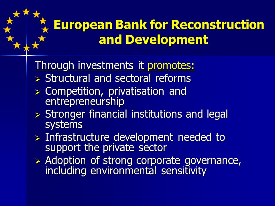 Through investments it promotes: Structural and sectoral reforms Structural and sectoral reforms Competition, privatisation and entrepreneurship Competition, privatisation and entrepreneurship Stronger financial institutions and legal systems Stronger financial institutions and legal systems Infrastructure development needed to support the private sector Infrastructure development needed to support the private sector Adoption of strong corporate governance, including environmental sensitivity Adoption of strong corporate governance, including environmental sensitivity European Bank for Reconstruction and Development European Bank for Reconstruction and Development