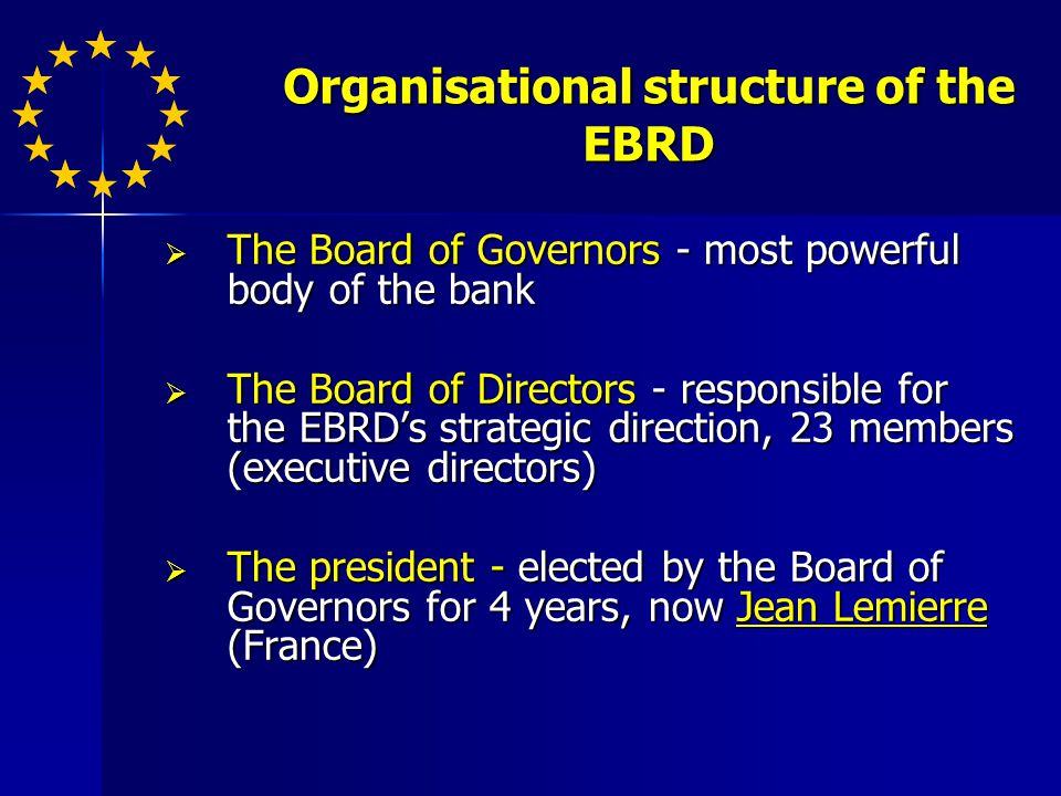 Organisational structure of the EBRD The Board of Governors - most powerful body of the bank The Board of Governors - most powerful body of the bank The Board of Directors - responsible for the EBRDs strategic direction, 23 members (executive directors) The Board of Directors - responsible for the EBRDs strategic direction, 23 members (executive directors) The president - elected by the Board of Governors for 4 years, now Jean Lemierre (France) The president - elected by the Board of Governors for 4 years, now Jean Lemierre (France)