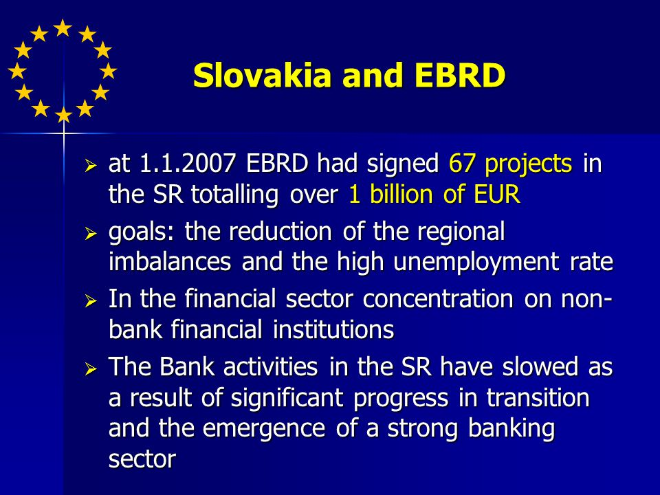 Slovakia and EBRD at EBRD had signed 67 projects in the SR totalling over 1 billion of EUR at EBRD had signed 67 projects in the SR totalling over 1 billion of EUR goals: the reduction of the regional imbalances and the high unemployment rate goals: the reduction of the regional imbalances and the high unemployment rate In the financial sector concentration on non- bank financial institutions In the financial sector concentration on non- bank financial institutions The Bank activities in the SR have slowed as a result of significant progress in transition and the emergence of a strong banking sector The Bank activities in the SR have slowed as a result of significant progress in transition and the emergence of a strong banking sector
