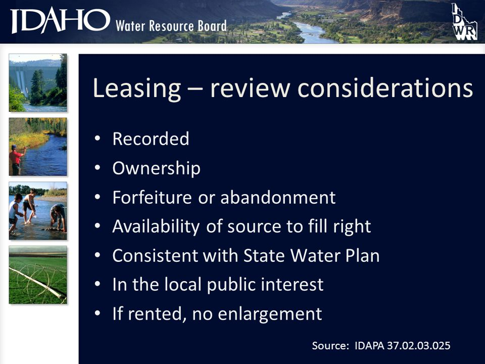 Leasing – review considerations Recorded Ownership Forfeiture or abandonment Availability of source to fill right Consistent with State Water Plan In the local public interest If rented, no enlargement Source: IDAPA 37.02.03.025