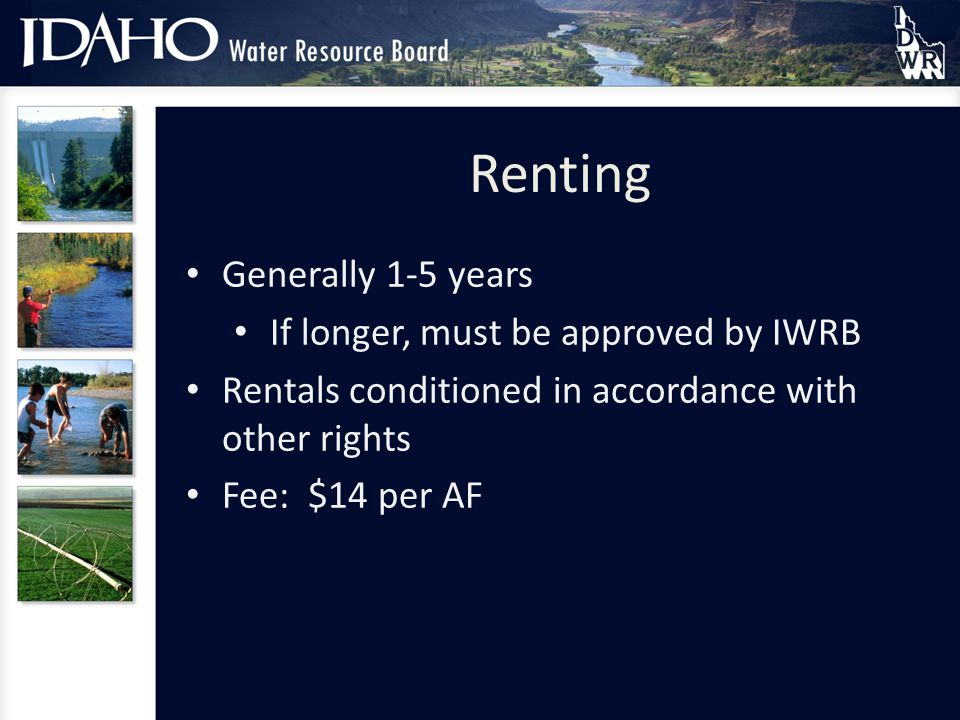 Renting Generally 1-5 years If longer, must be approved by IWRB Rentals conditioned in accordance with other rights Fee: $14 per AF
