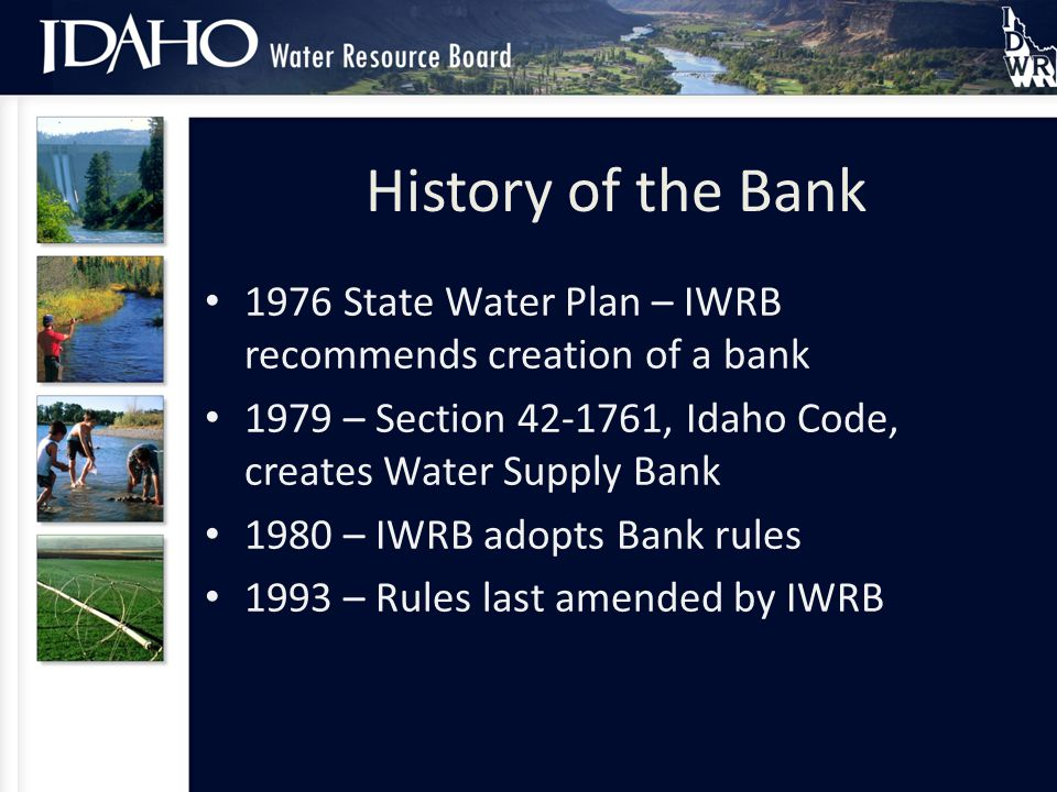 The NumbersHistory of the Bank 1976 State Water Plan – IWRB recommends creation of a bank 1979 – Section 42-1761, Idaho Code, creates Water Supply Bank 1980 – IWRB adopts Bank rules 1993 – Rules last amended by IWRB