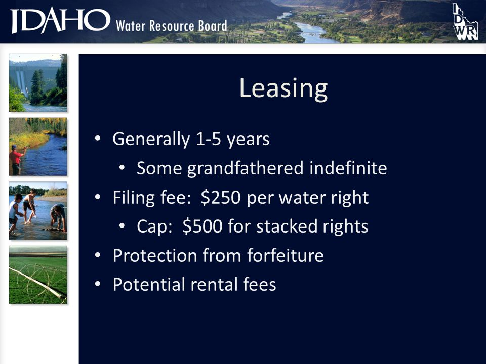 Leasing Generally 1-5 years Some grandfathered indefinite Filing fee: $250 per water right Cap: $500 for stacked rights Protection from forfeiture Potential rental fees