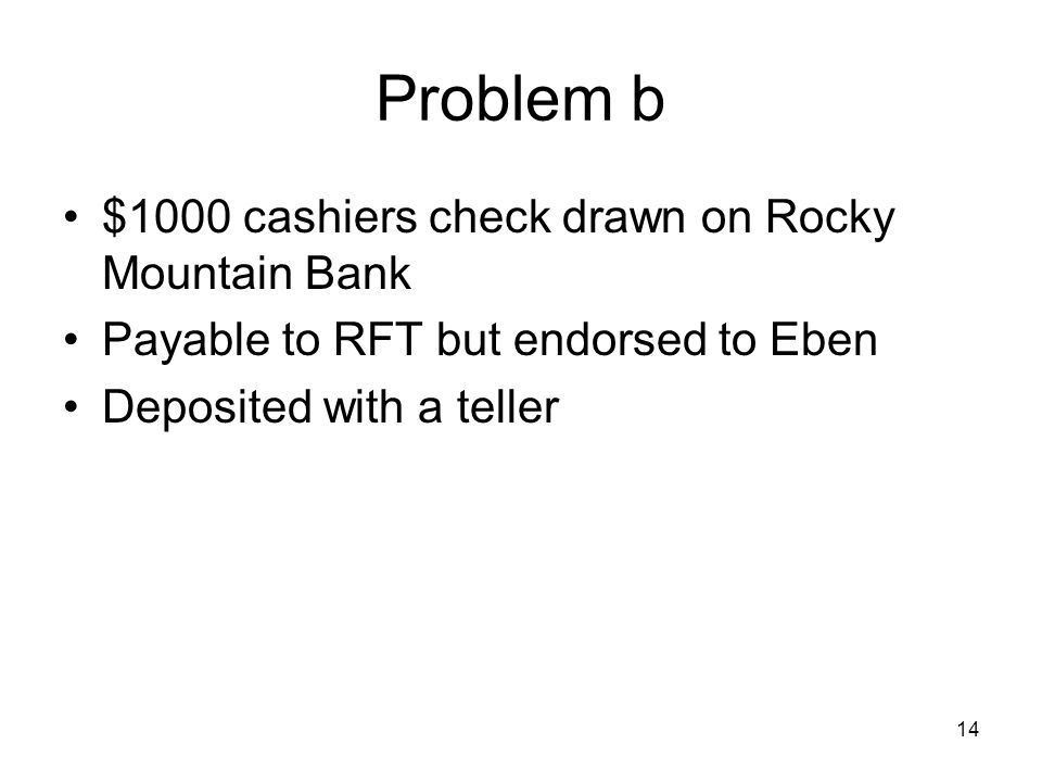 14 Problem b $1000 cashiers check drawn on Rocky Mountain Bank Payable to RFT but endorsed to Eben Deposited with a teller