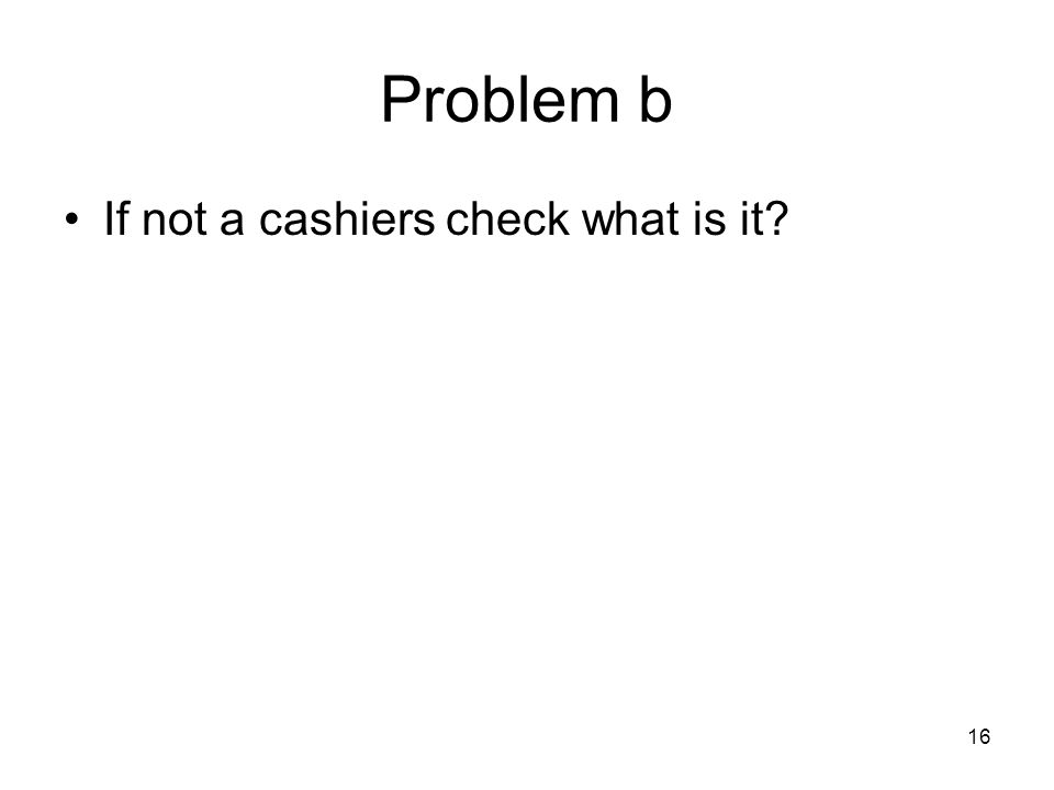 16 Problem b If not a cashiers check what is it