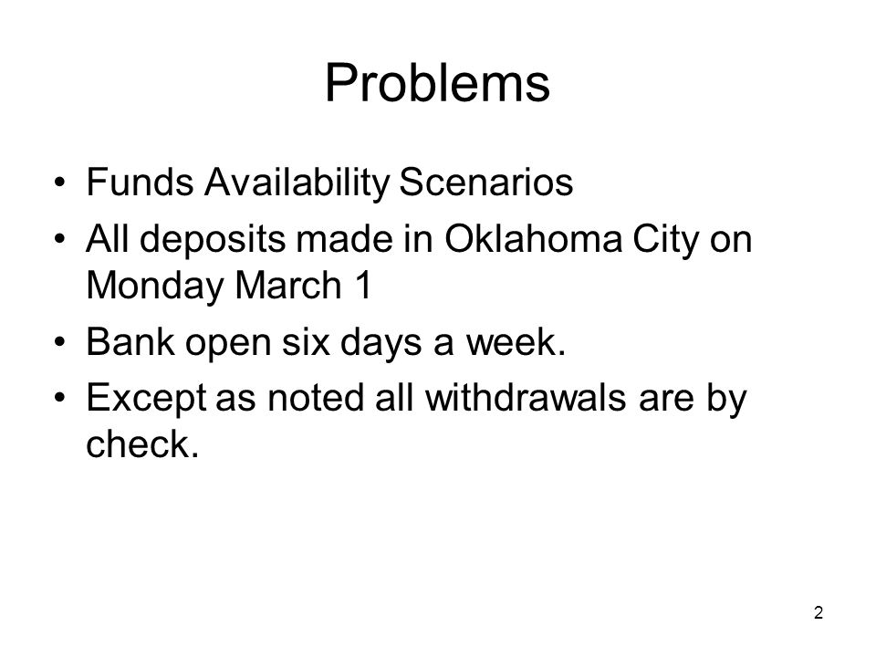 2 Problems Funds Availability Scenarios All deposits made in Oklahoma City on Monday March 1 Bank open six days a week.
