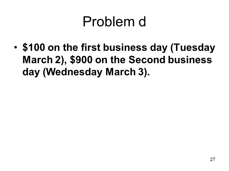 27 Problem d $100 on the first business day (Tuesday March 2), $900 on the Second business day (Wednesday March 3).